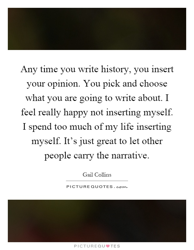 Any time you write history, you insert your opinion. You pick and choose what you are going to write about. I feel really happy not inserting myself. I spend too much of my life inserting myself. It's just great to let other people carry the narrative Picture Quote #1