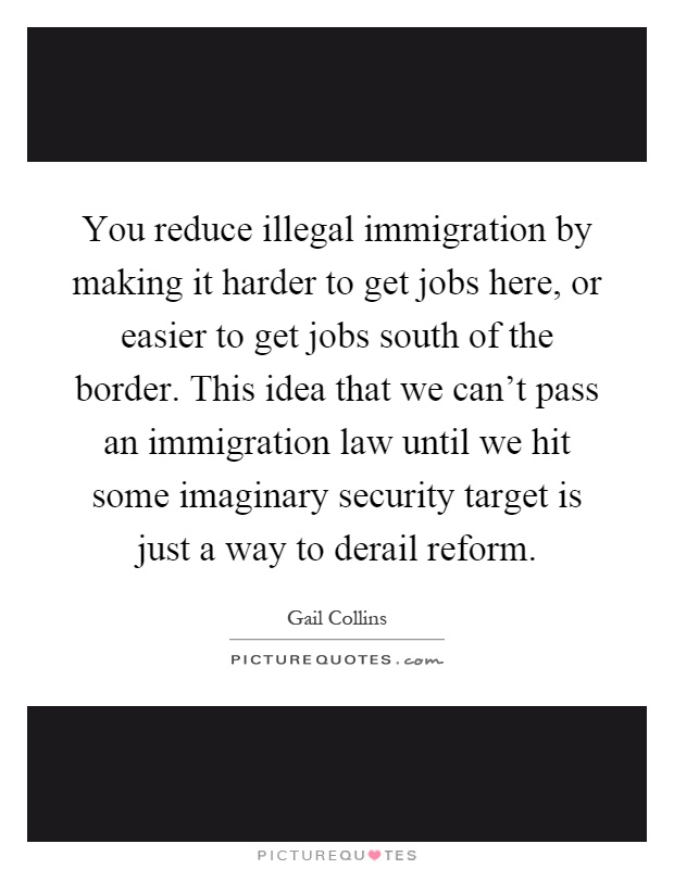 You reduce illegal immigration by making it harder to get jobs here, or easier to get jobs south of the border. This idea that we can't pass an immigration law until we hit some imaginary security target is just a way to derail reform Picture Quote #1