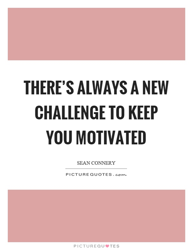 There's always a new challenge to keep you motivated Picture Quote #1
