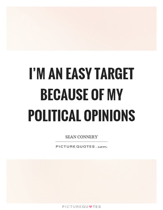 I'm an easy target because of my political opinions Picture Quote #1