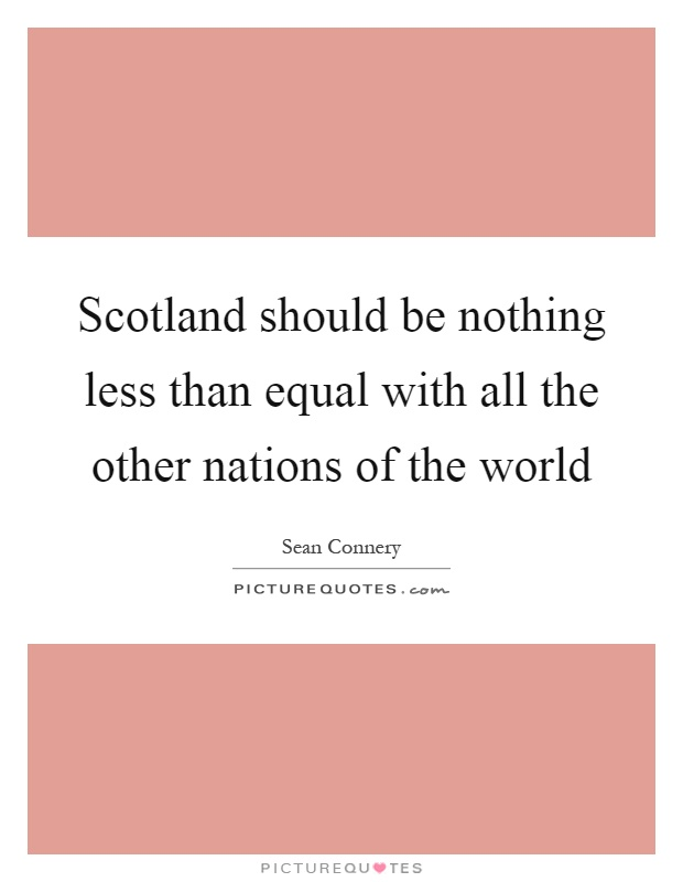 Scotland should be nothing less than equal with all the other nations of the world Picture Quote #1
