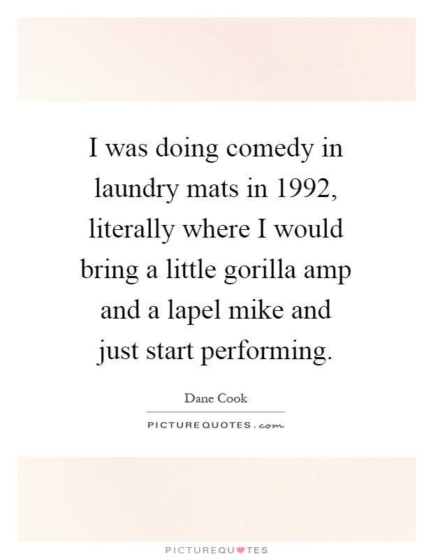 I was doing comedy in laundry mats in 1992, literally where I would bring a little gorilla amp and a lapel mike and just start performing Picture Quote #1