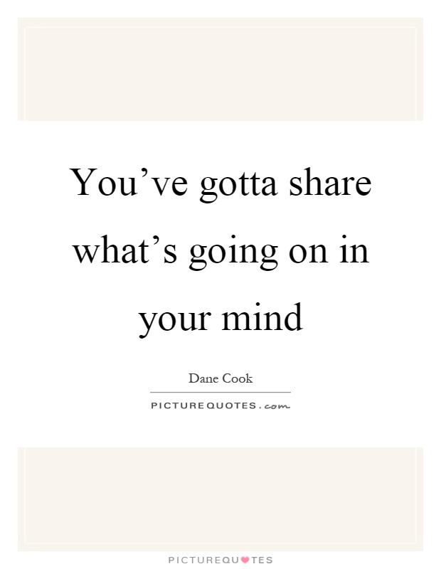 You've gotta share what's going on in your mind Picture Quote #1