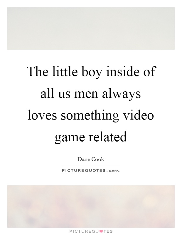 The little boy inside of all us men always loves something video game related Picture Quote #1