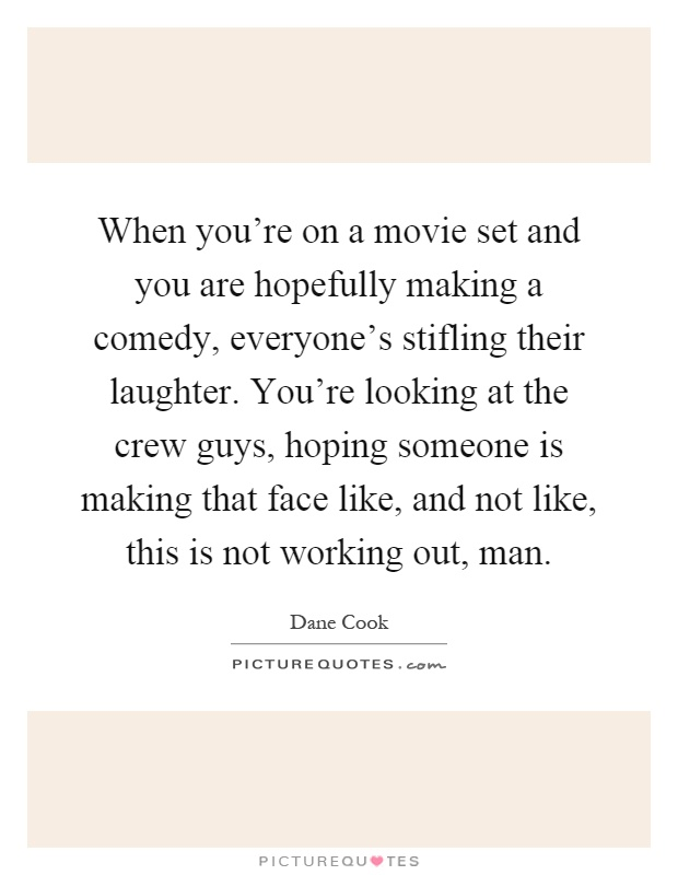 When you're on a movie set and you are hopefully making a comedy, everyone's stifling their laughter. You're looking at the crew guys, hoping someone is making that face like, and not like, this is not working out, man Picture Quote #1