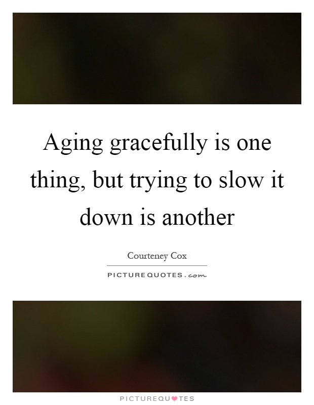 Aging gracefully is one thing, but trying to slow it down is another Picture Quote #1