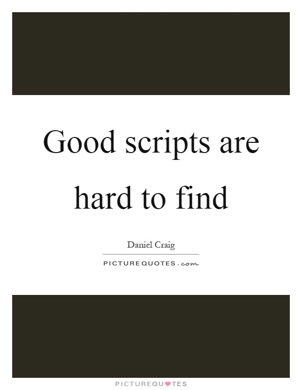 Good scripts are hard to find Picture Quote #1