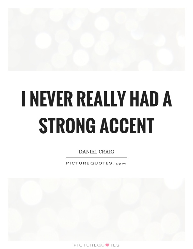 I never really had a strong accent Picture Quote #1