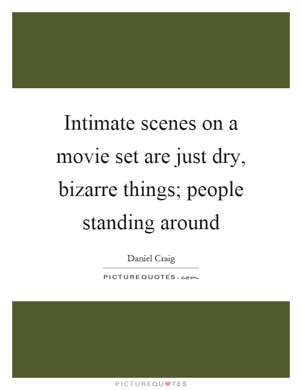 Intimate scenes on a movie set are just dry, bizarre things; people standing around Picture Quote #1