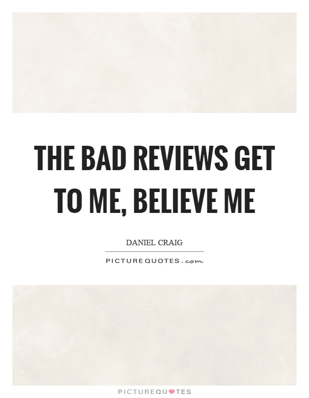 The bad reviews get to me, believe me Picture Quote #1