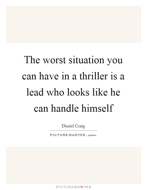 The worst situation you can have in a thriller is a lead who looks like he can handle himself Picture Quote #1