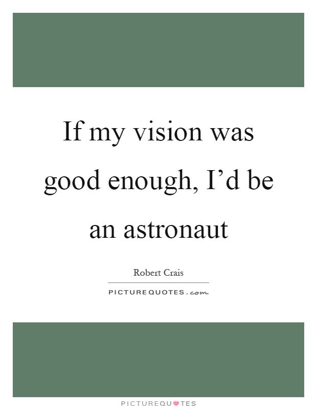 If my vision was good enough, I'd be an astronaut Picture Quote #1