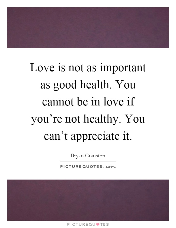 Love is not as important as good health. You cannot be in love if you're not healthy. You can't appreciate it Picture Quote #1