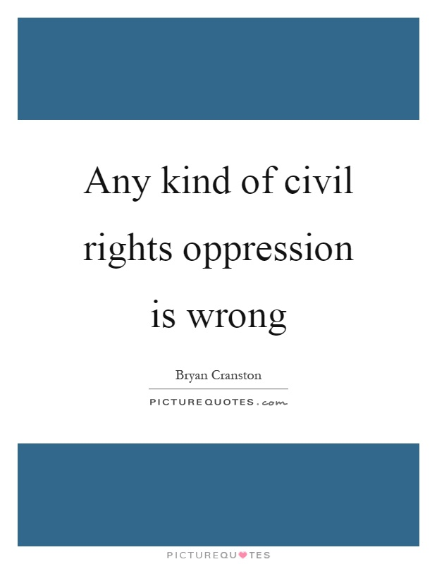 Any kind of civil rights oppression is wrong Picture Quote #1