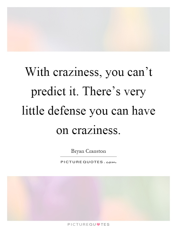 With craziness, you can't predict it. There's very little defense you can have on craziness Picture Quote #1
