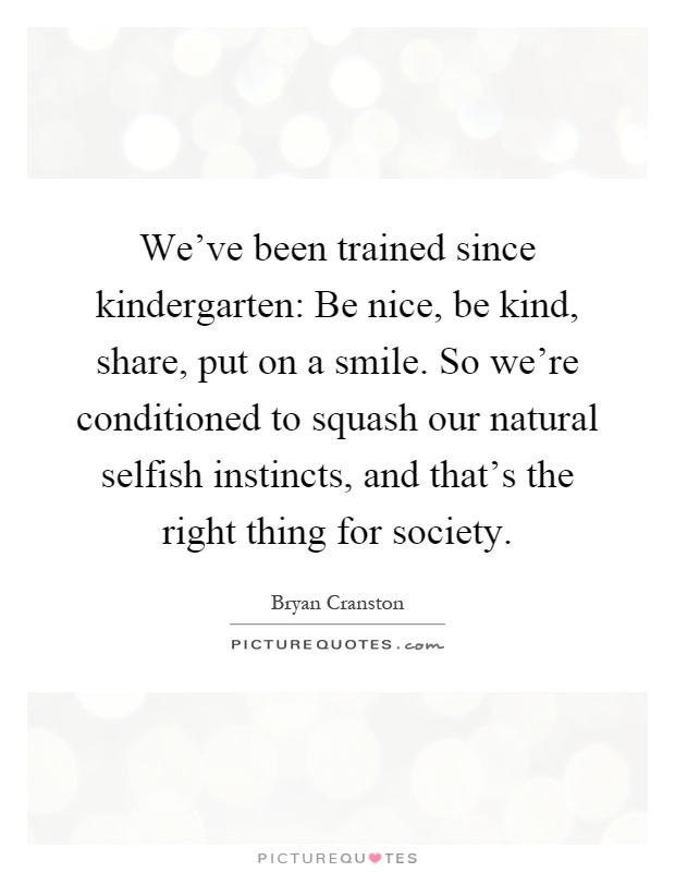 We've been trained since kindergarten: Be nice, be kind, share, put on a smile. So we're conditioned to squash our natural selfish instincts, and that's the right thing for society Picture Quote #1