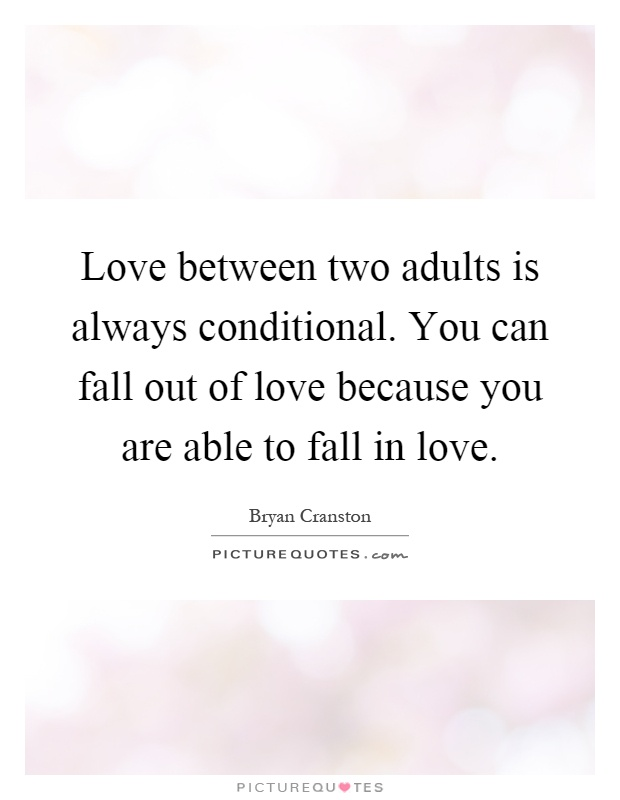 Love between two adults is always conditional. You can fall out of love because you are able to fall in love Picture Quote #1