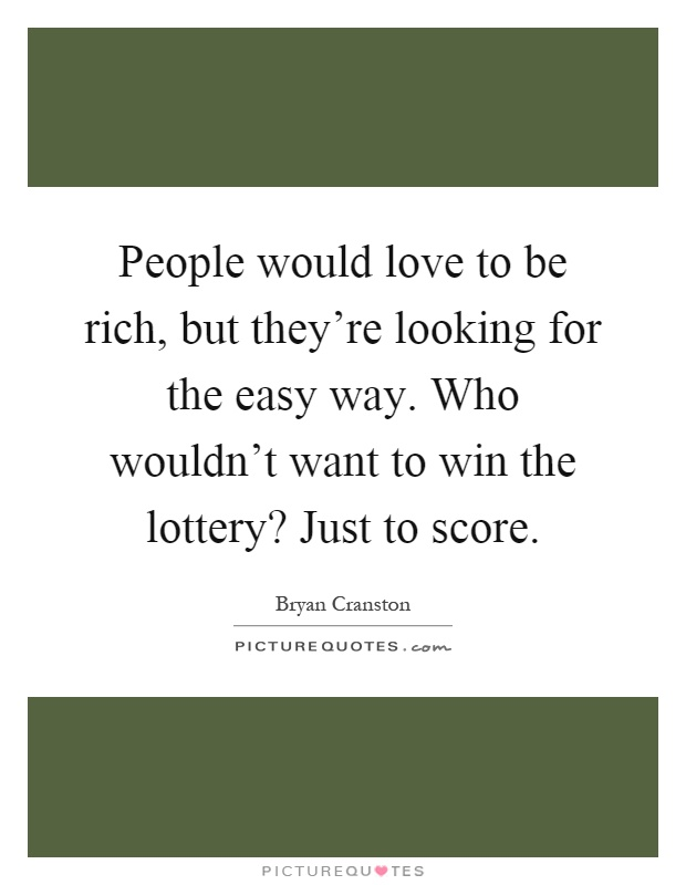 People would love to be rich, but they're looking for the easy way. Who wouldn't want to win the lottery? Just to score Picture Quote #1
