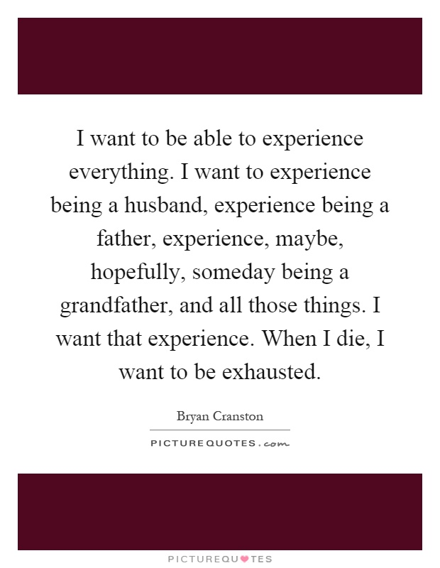 I want to be able to experience everything. I want to experience being a husband, experience being a father, experience, maybe, hopefully, someday being a grandfather, and all those things. I want that experience. When I die, I want to be exhausted Picture Quote #1