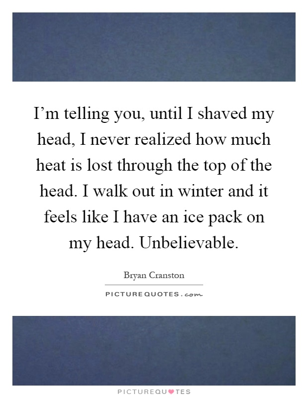 I'm telling you, until I shaved my head, I never realized how much heat is lost through the top of the head. I walk out in winter and it feels like I have an ice pack on my head. Unbelievable Picture Quote #1