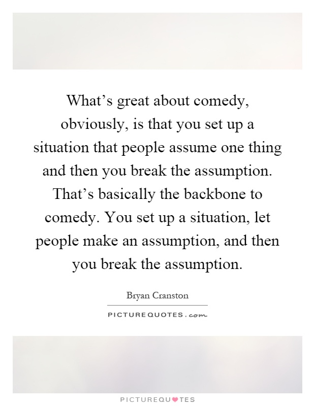 What's great about comedy, obviously, is that you set up a situation that people assume one thing and then you break the assumption. That's basically the backbone to comedy. You set up a situation, let people make an assumption, and then you break the assumption Picture Quote #1