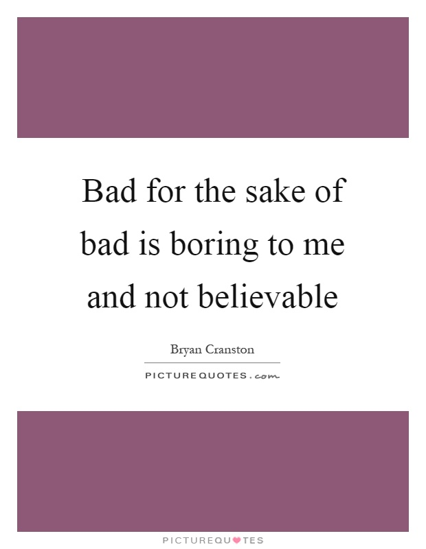Bad for the sake of bad is boring to me and not believable Picture Quote #1