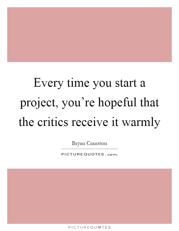 Every time you start a project, you're hopeful that the critics receive it warmly Picture Quote #1