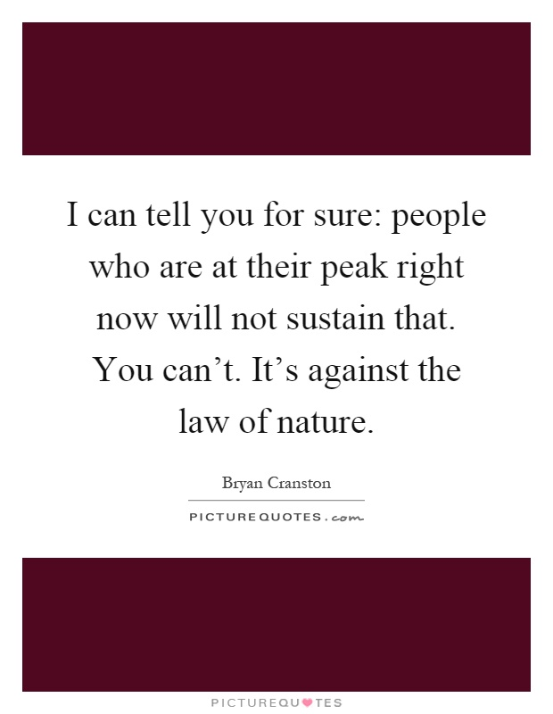 I can tell you for sure: people who are at their peak right now will not sustain that. You can't. It's against the law of nature Picture Quote #1
