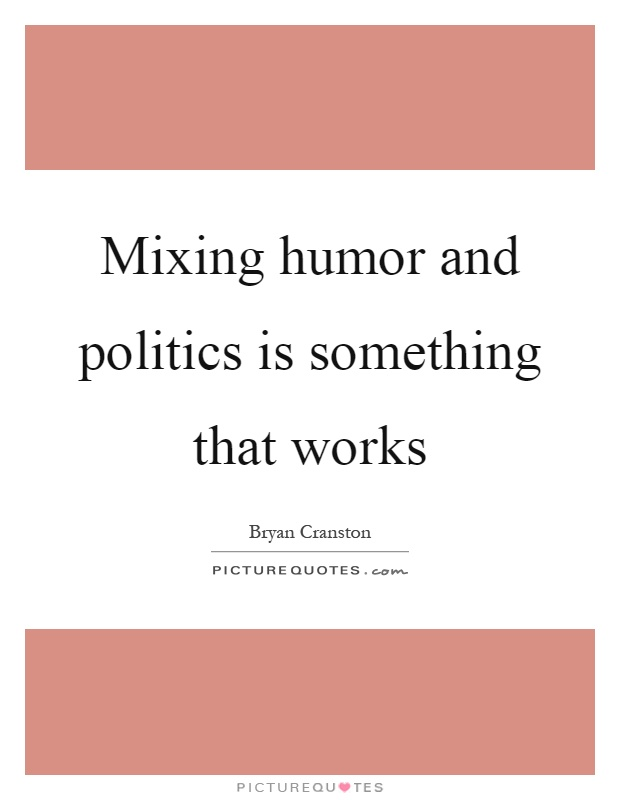 Mixing humor and politics is something that works Picture Quote #1
