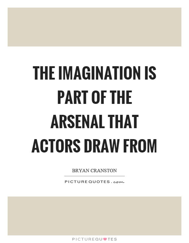 The imagination is part of the arsenal that actors draw from Picture Quote #1