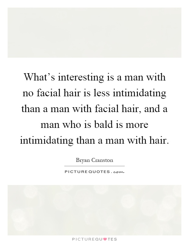 What's interesting is a man with no facial hair is less intimidating than a man with facial hair, and a man who is bald is more intimidating than a man with hair Picture Quote #1
