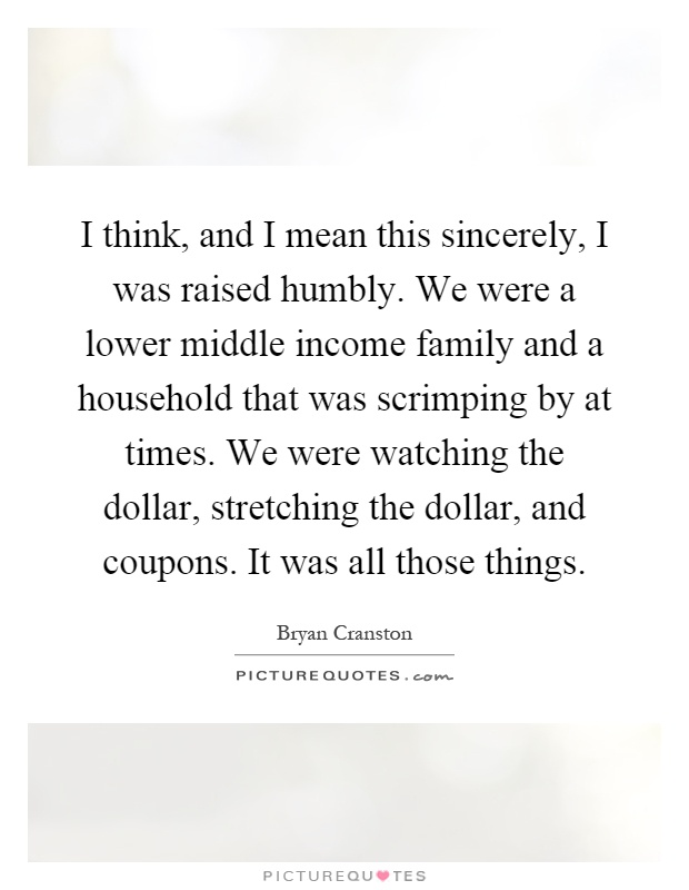I think, and I mean this sincerely, I was raised humbly. We were a lower middle income family and a household that was scrimping by at times. We were watching the dollar, stretching the dollar, and coupons. It was all those things Picture Quote #1