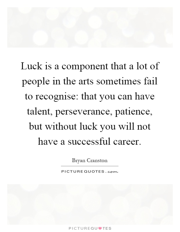 Luck is a component that a lot of people in the arts sometimes fail to recognise: that you can have talent, perseverance, patience, but without luck you will not have a successful career Picture Quote #1