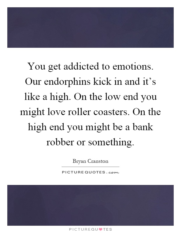 You get addicted to emotions. Our endorphins kick in and it's like a high. On the low end you might love roller coasters. On the high end you might be a bank robber or something Picture Quote #1