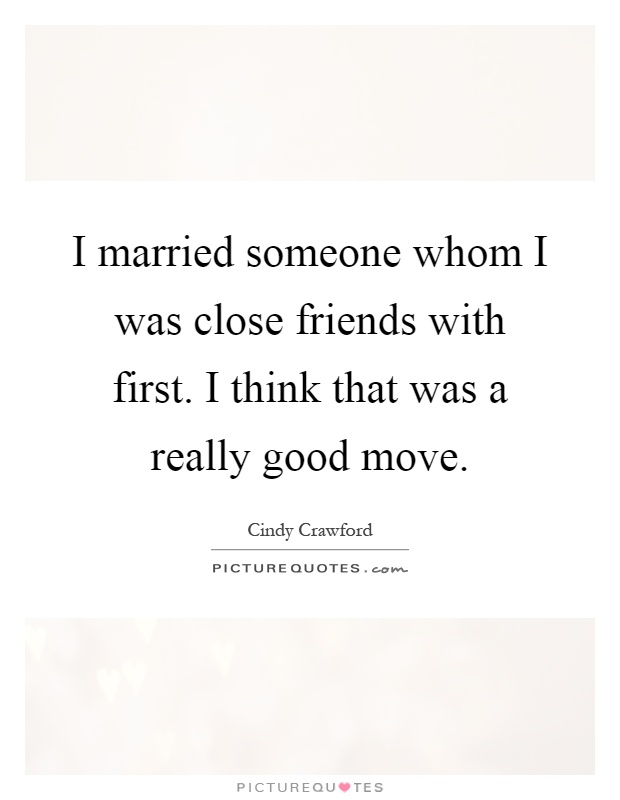 I married someone whom I was close friends with first. I think that was a really good move Picture Quote #1