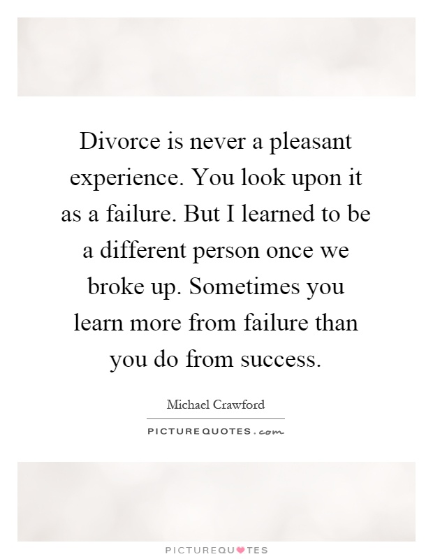 Divorce is never a pleasant experience. You look upon it as a failure. But I learned to be a different person once we broke up. Sometimes you learn more from failure than you do from success Picture Quote #1