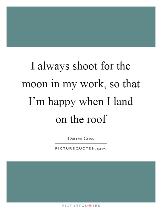 I Always Shoot For The Moon In My Work, So That Iu0027m Happy