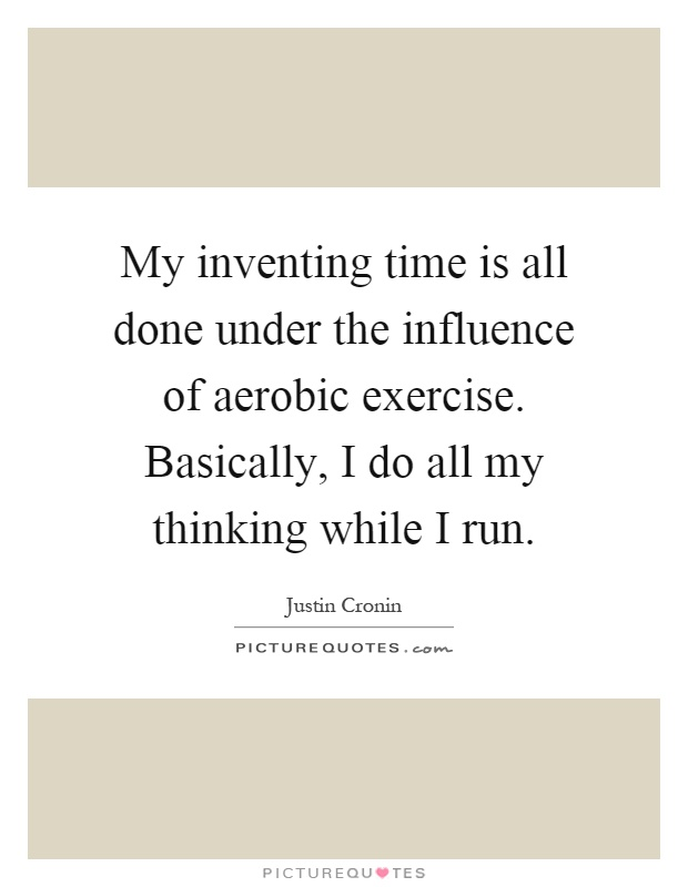My inventing time is all done under the influence of aerobic exercise. Basically, I do all my thinking while I run Picture Quote #1