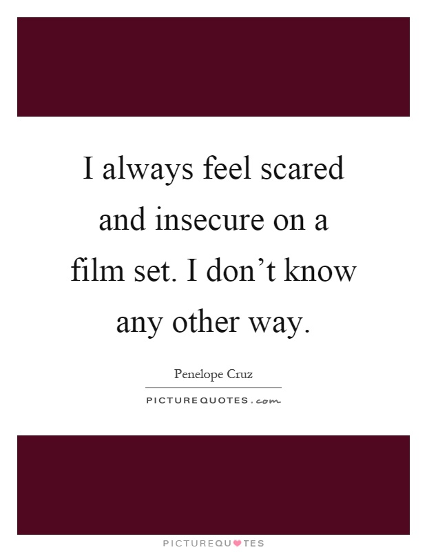 I always feel scared and insecure on a film set. I don't know any other way Picture Quote #1