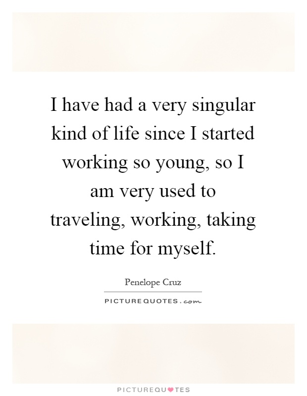 I have had a very singular kind of life since I started working so young, so I am very used to traveling, working, taking time for myself Picture Quote #1