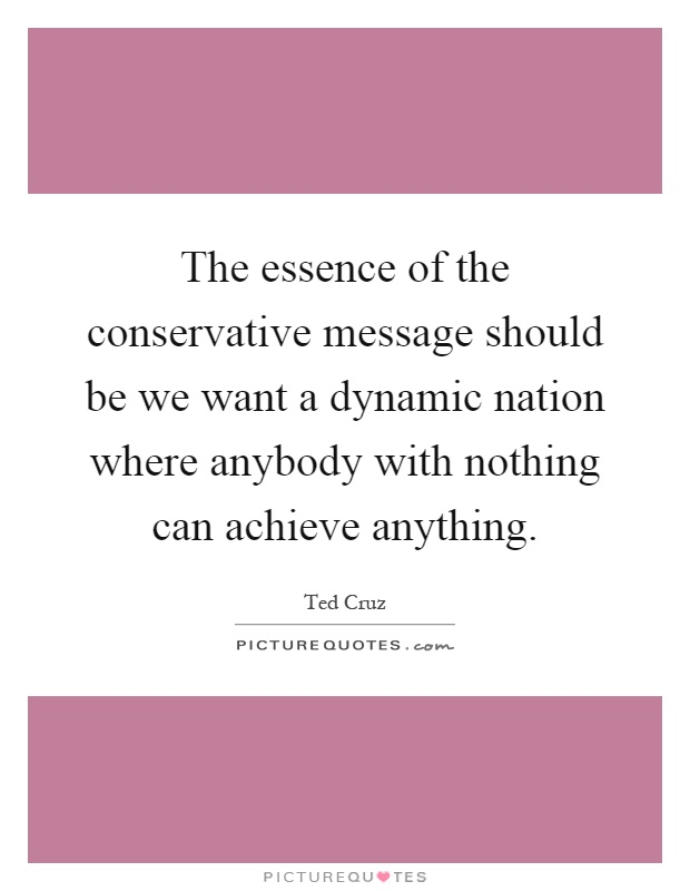 The essence of the conservative message should be we want a dynamic nation where anybody with nothing can achieve anything Picture Quote #1