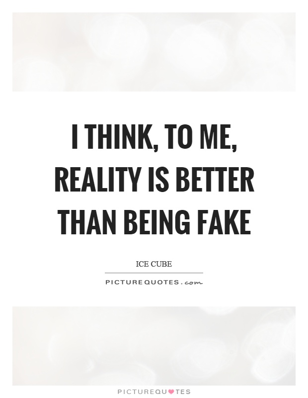 I think, to me, reality is better than being fake Picture Quote #1