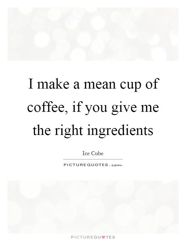 I make a mean cup of coffee, if you give me the right ingredients Picture Quote #1