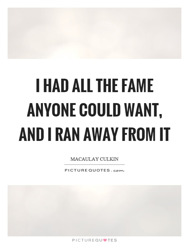 I had all the fame anyone could want, and I ran away from it Picture Quote #1