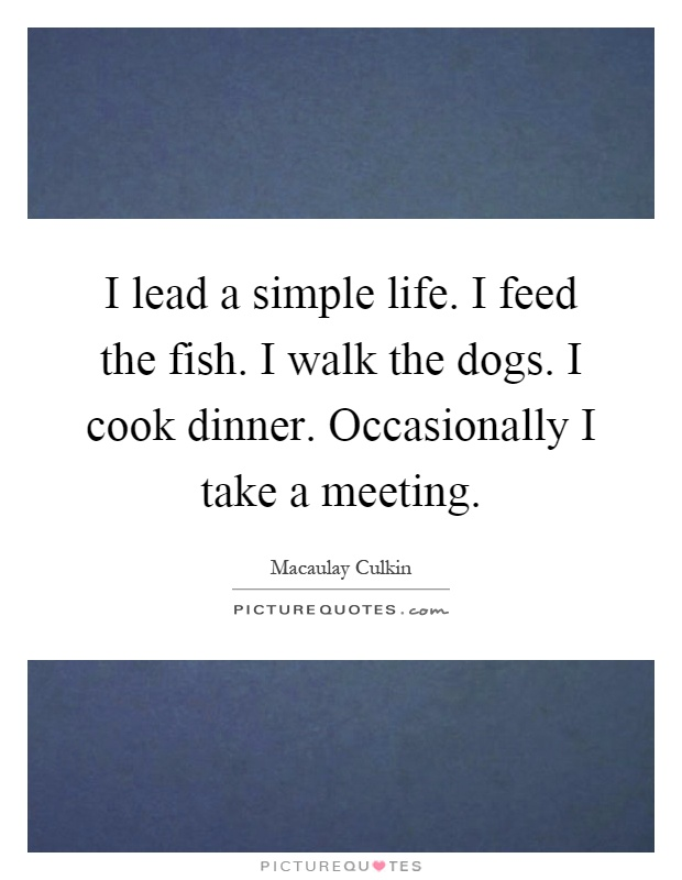 I lead a simple life. I feed the fish. I walk the dogs. I cook dinner. Occasionally I take a meeting Picture Quote #1