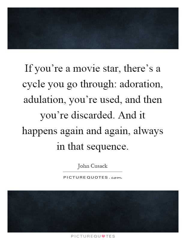 If you're a movie star, there's a cycle you go through: adoration, adulation, you're used, and then you're discarded. And it happens again and again, always in that sequence Picture Quote #1