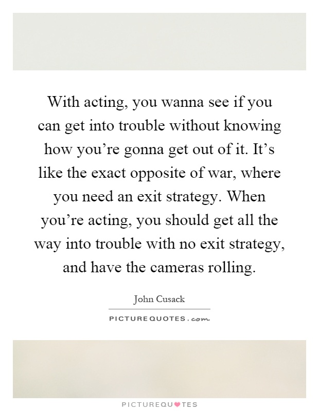 With acting, you wanna see if you can get into trouble without knowing how you're gonna get out of it. It's like the exact opposite of war, where you need an exit strategy. When you're acting, you should get all the way into trouble with no exit strategy, and have the cameras rolling Picture Quote #1