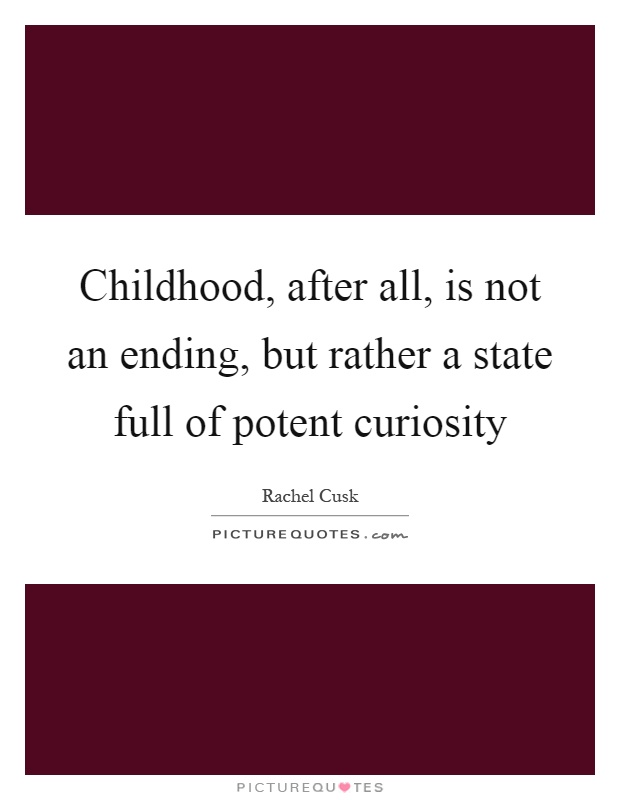 Childhood, after all, is not an ending, but rather a state full of potent curiosity Picture Quote #1