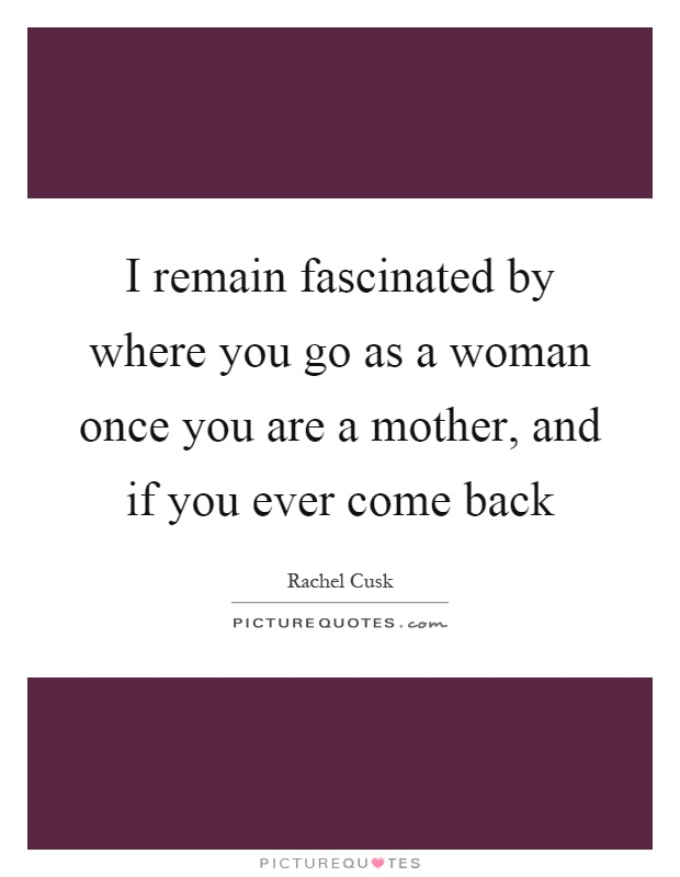 I remain fascinated by where you go as a woman once you are a mother, and if you ever come back Picture Quote #1