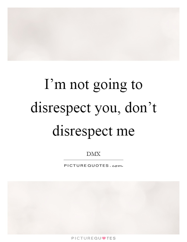I'm not going to disrespect you, don't disrespect me Picture Quote #1